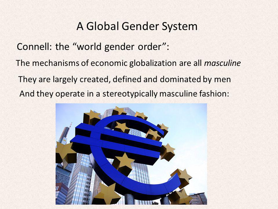 A Global Gender System Connell: the world gender order: Aggression and competition for individual gain A zero-sum mentality Accumulation of wealth, regardless of the human or environmental cost Violence as a legitimate means of achieving goals Characteristic of colonialism, capitalism and the neo-liberal approach to globalization