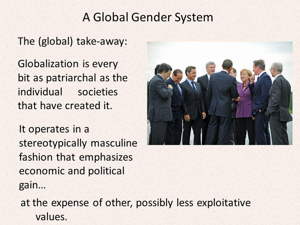 A Global Gender System The (global) take-away: Globalization is every bit as patriarchal as the individual societies that have created it.