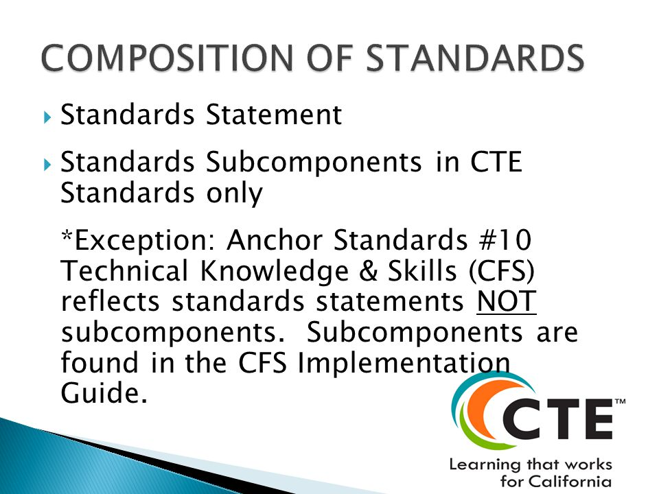 Standards Statement Standards Subcomponents in CTE Standards only *Exception: Anchor Standards #10 Technical Knowledge & Skills (CFS) reflects standards statements NOT subcomponents.