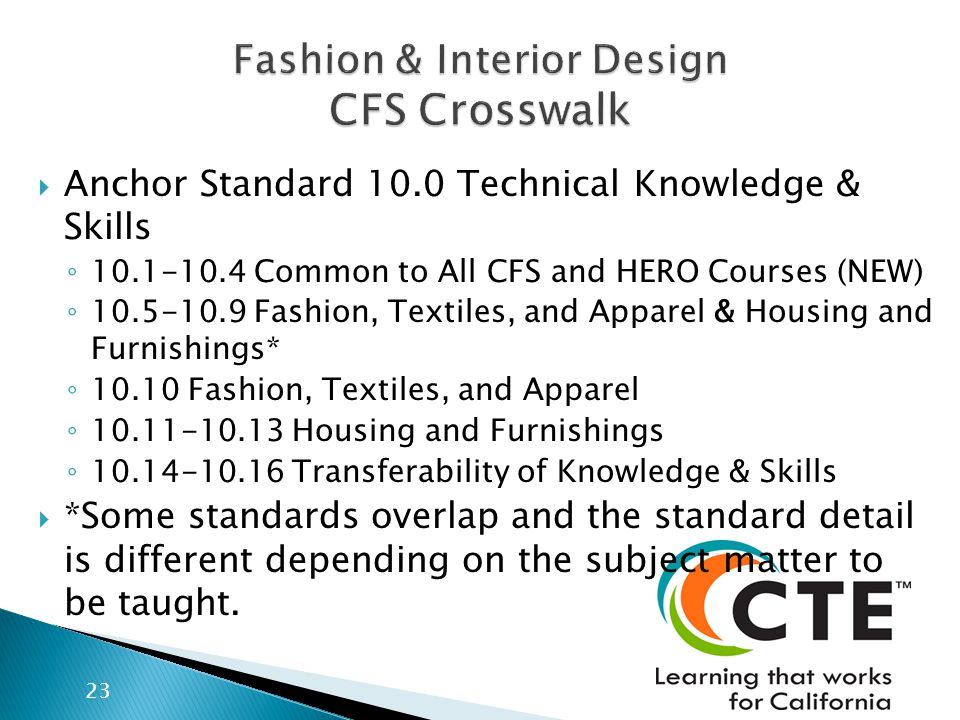 Anchor Standard 10.0 Technical Knowledge & Skills 10.1-10.4 Common to All CFS and HERO Courses (NEW) 10.5-10.9 Fashion, Textiles, and Apparel & Housing and Furnishings* 10.10 Fashion, Textiles, and Apparel 10.11-10.13 Housing and Furnishings 10.14-10.16 Transferability of Knowledge & Skills *Some standards overlap and the standard detail is different depending on the subject matter to be taught.