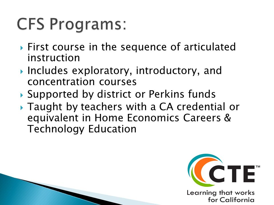 First course in the sequence of articulated instruction Includes exploratory, introductory, and concentration courses Supported by district or Perkins funds Taught by teachers with a CA credential or equivalent in Home Economics Careers & Technology Education