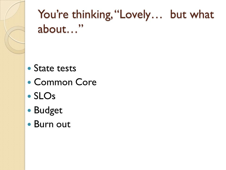 Youre thinking, Lovely… but what about… State tests Common Core SLOs Budget Burn out