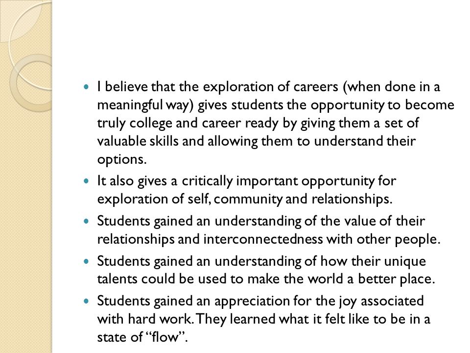 I believe that the exploration of careers (when done in a meaningful way) gives students the opportunity to become truly college and career ready by g