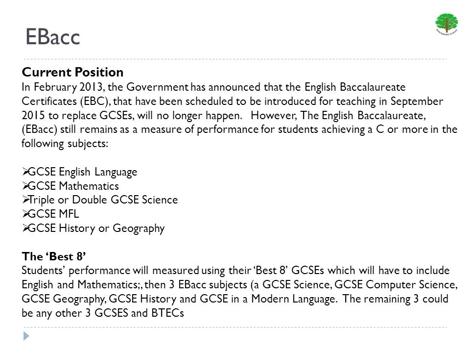 EBacc Current Position In February 2013, the Government has announced that the English Baccalaureate Certificates (EBC), that have been scheduled to be introduced for teaching in September 2015 to replace GCSEs, will no longer happen.