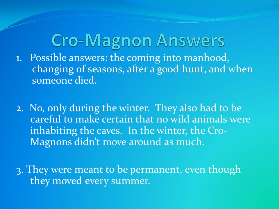 1. Possible answers: the coming into manhood, changing of seasons, after a good hunt, and when someone died. 2. No, only during the winter. They also