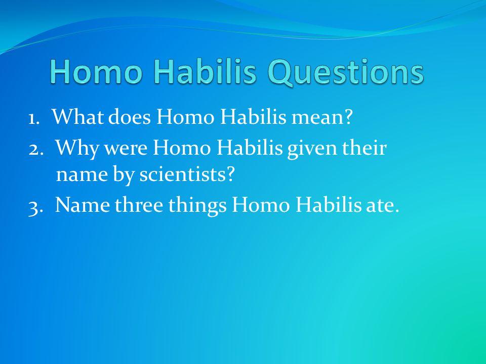 1.Homo Habilis is Latin for handy man. 2.