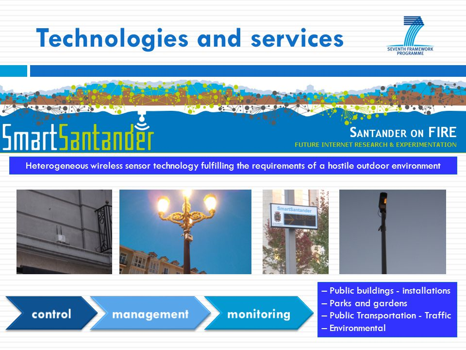Technologies and services Heterogeneous wireless sensor technology fulfilling the requirements of a hostile outdoor environment – Public buildings - installations – Parks and gardens – Public Transportation - Traffic – Environmental
