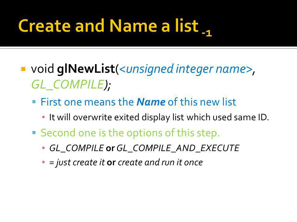 void glNewList(, GL_COMPILE); First one means the Name of this new list It will overwrite exited display list which used same ID.