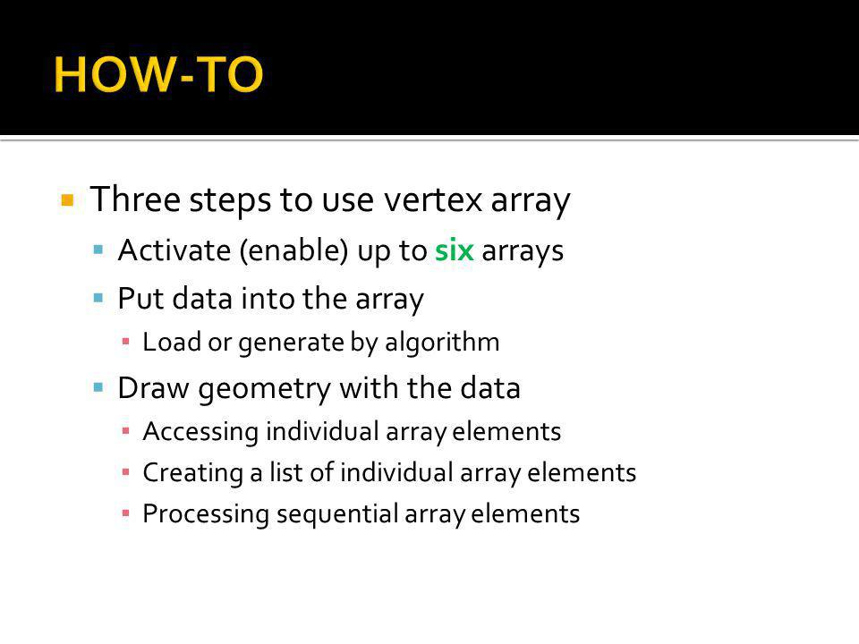 Three steps to use vertex array Activate (enable) up to six arrays Put data into the array Load or generate by algorithm Draw geometry with the data Accessing individual array elements Creating a list of individual array elements Processing sequential array elements