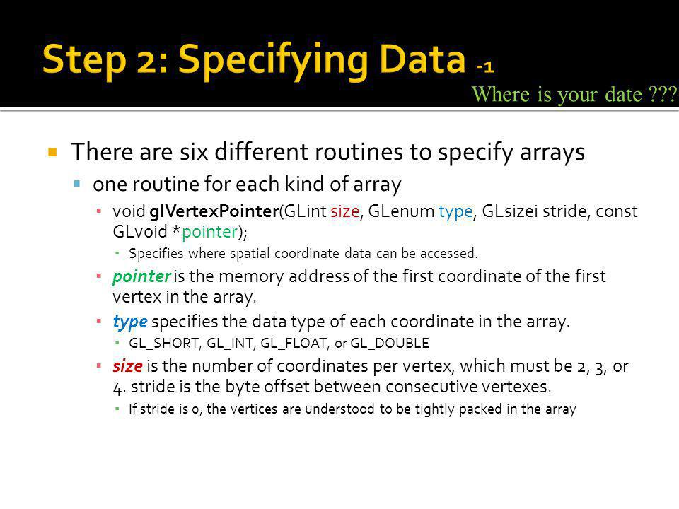 There are six different routines to specify arrays one routine for each kind of array void glVertexPointer(GLint size, GLenum type, GLsizei stride, const GLvoid *pointer); Specifies where spatial coordinate data can be accessed.