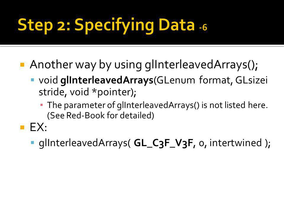 Another way by using glInterleavedArrays(); void glInterleavedArrays(GLenum format, GLsizei stride, void *pointer); The parameter of glInterleavedArrays() is not listed here.