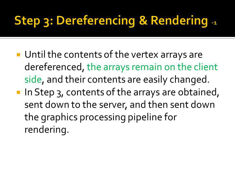 Until the contents of the vertex arrays are dereferenced, the arrays remain on the client side, and their contents are easily changed.