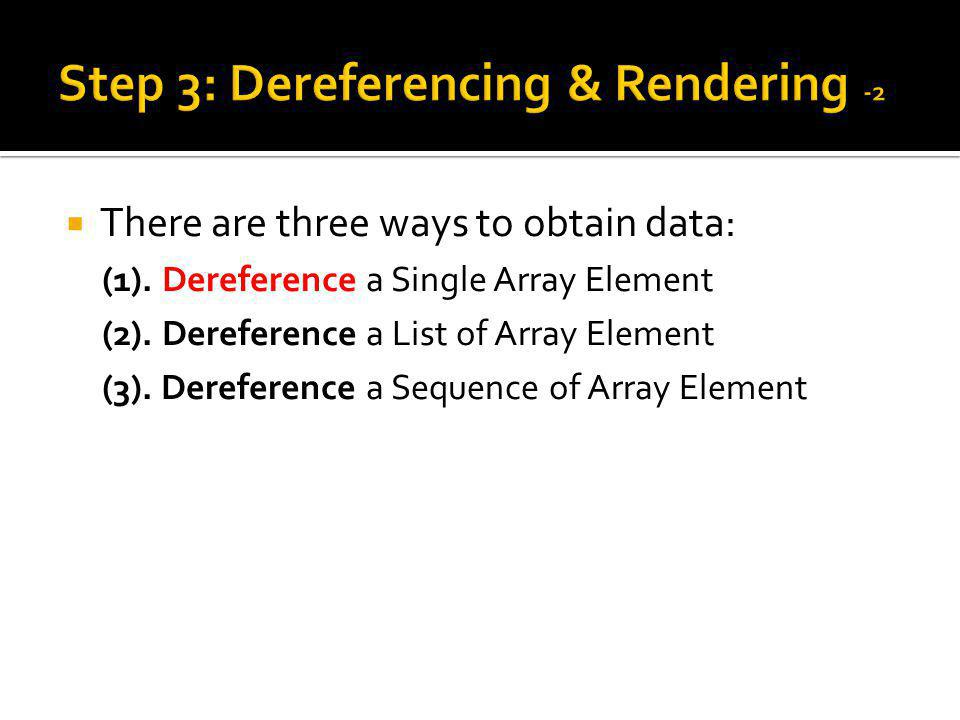 There are three ways to obtain data: (1). Dereference a Single Array Element (2).