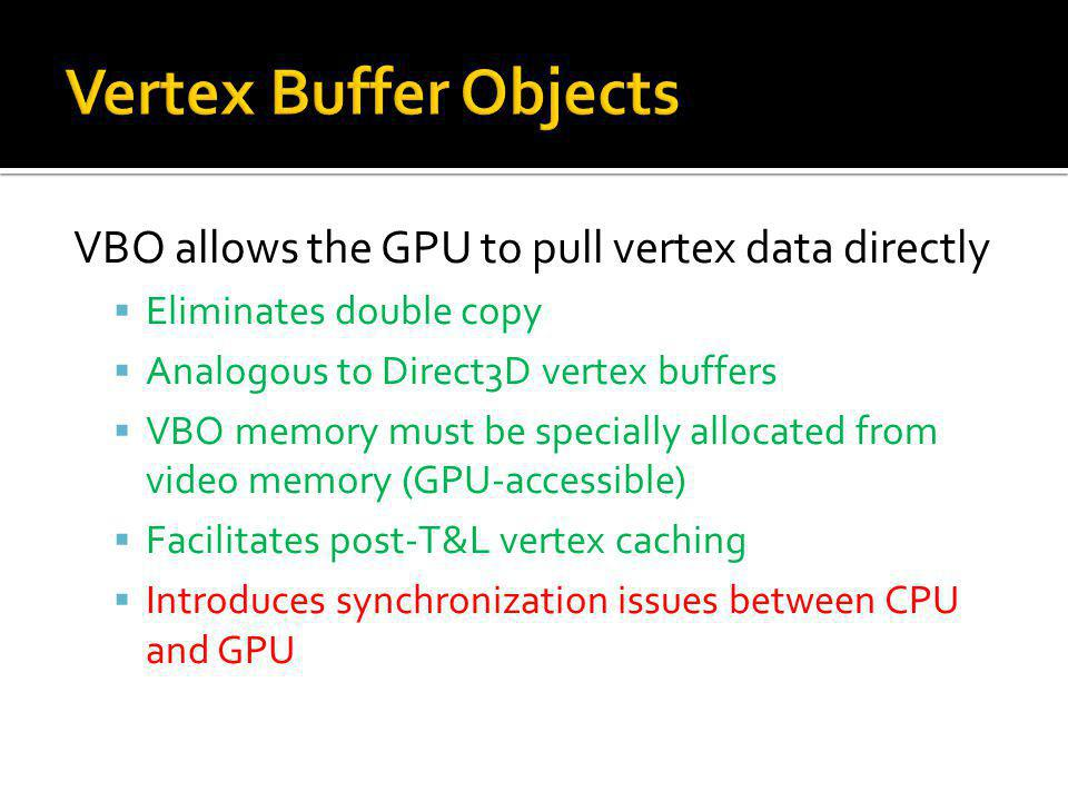VBO allows the GPU to pull vertex data directly Eliminates double copy Analogous to Direct3D vertex buffers VBO memory must be specially allocated from video memory (GPU-accessible) Facilitates post-T&L vertex caching Introduces synchronization issues between CPU and GPU