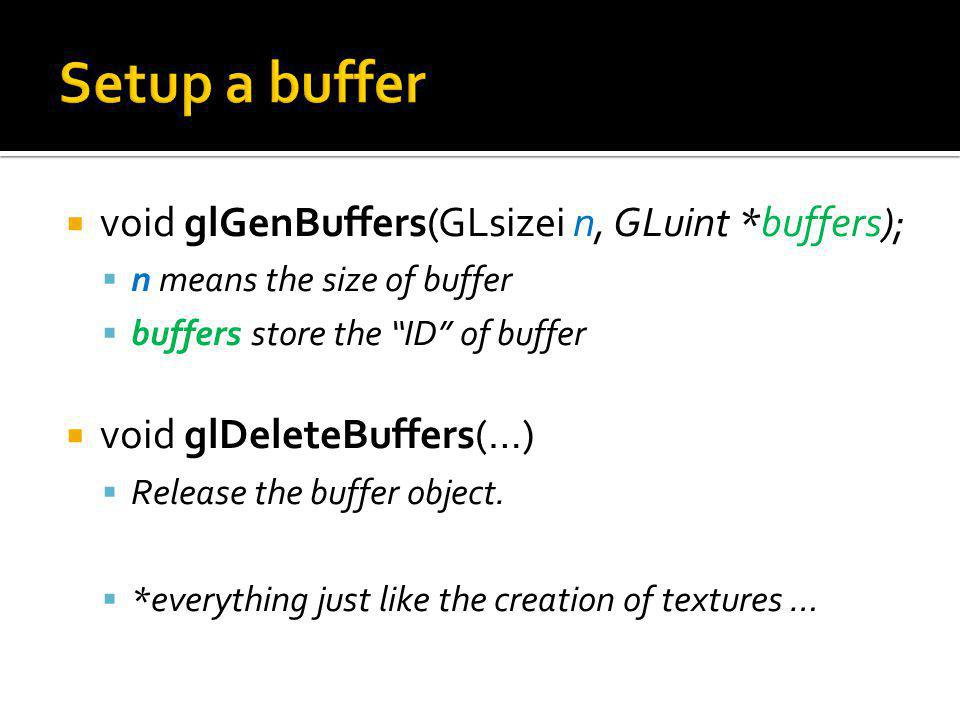 void glBindBuffer(GLenum target, Gluint buffer); target refers to the kind of array being bound (again, similar to texture targets).