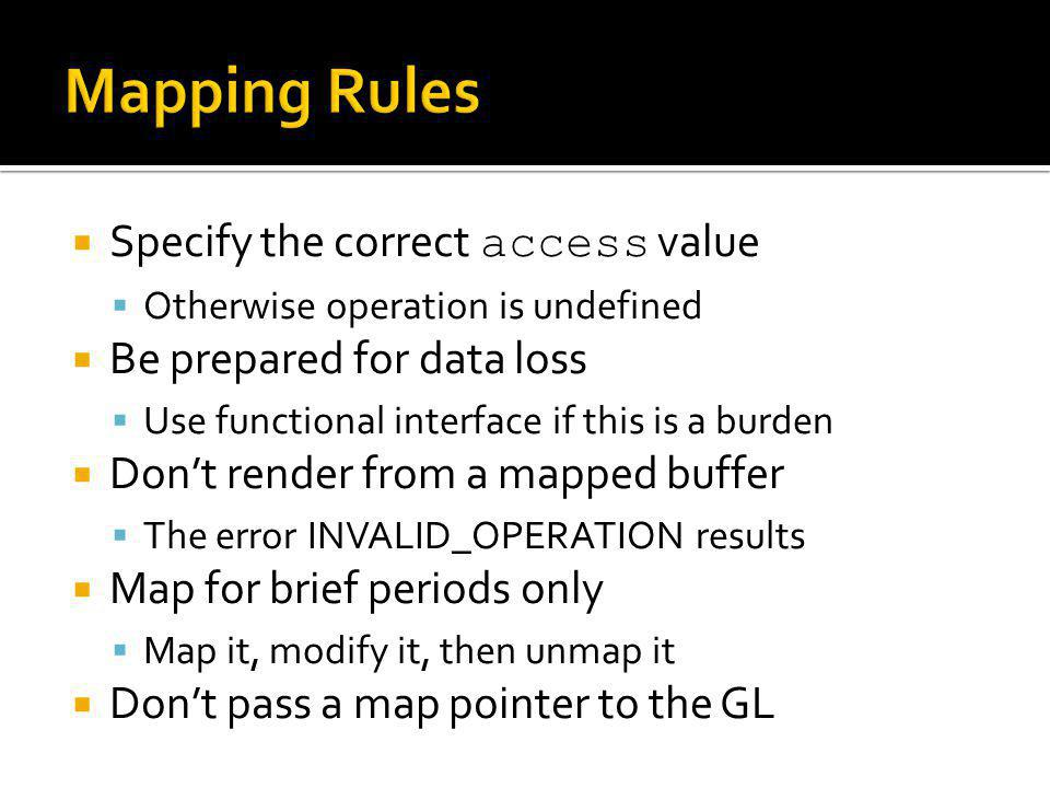 Specify the correct access value Otherwise operation is undefined Be prepared for data loss Use functional interface if this is a burden Dont render from a mapped buffer The error INVALID_OPERATION results Map for brief periods only Map it, modify it, then unmap it Dont pass a map pointer to the GL