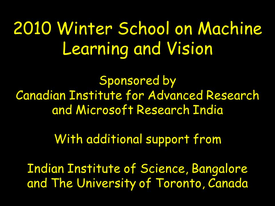 2010 Winter School on Machine Learning and Vision Sponsored by Canadian Institute for Advanced Research and Microsoft Research India With additional support from Indian Institute of Science, Bangalore and The University of Toronto, Canada