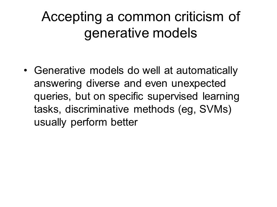 Accepting a common criticism of generative models Generative models do well at automatically answering diverse and even unexpected queries, but on specific supervised learning tasks, discriminative methods (eg, SVMs) usually perform better