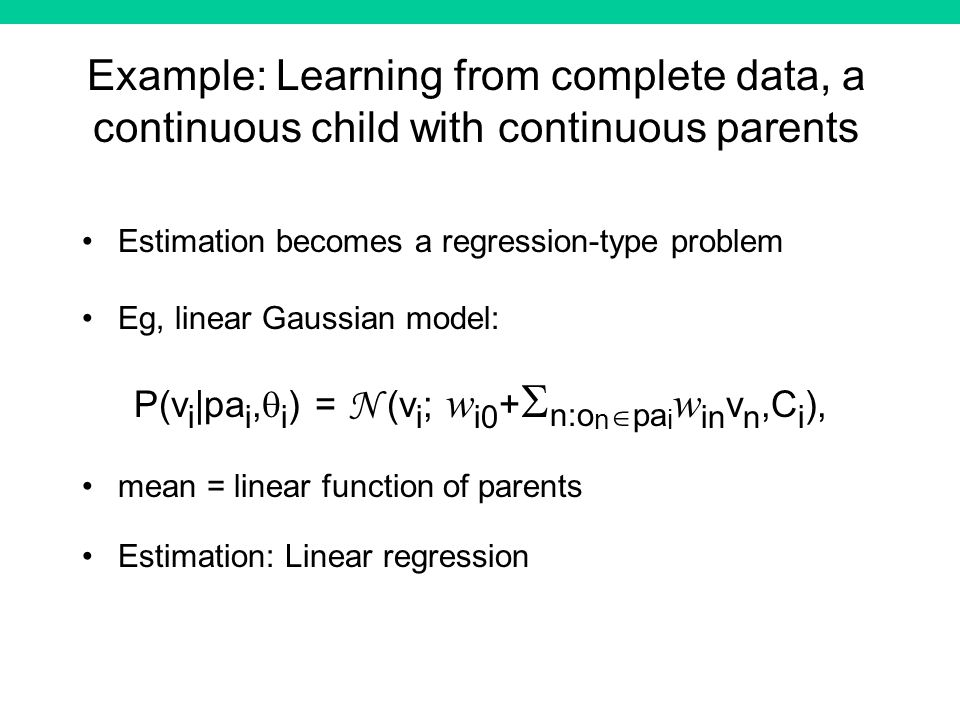 Example: Learning from complete data, a continuous child with continuous parents Estimation becomes a regression-type problem Eg, linear Gaussian model: P(v i |pa i, i ) = N (v i ; w i0 + n:o n pa i w in v n,C i ), mean = linear function of parents Estimation: Linear regression