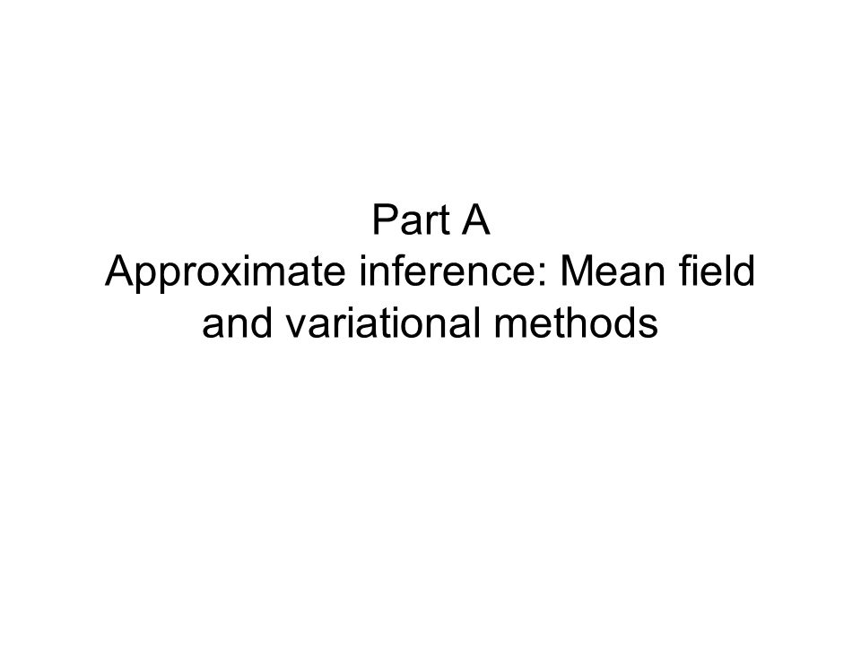 Part A Approximate inference: Mean field and variational methods