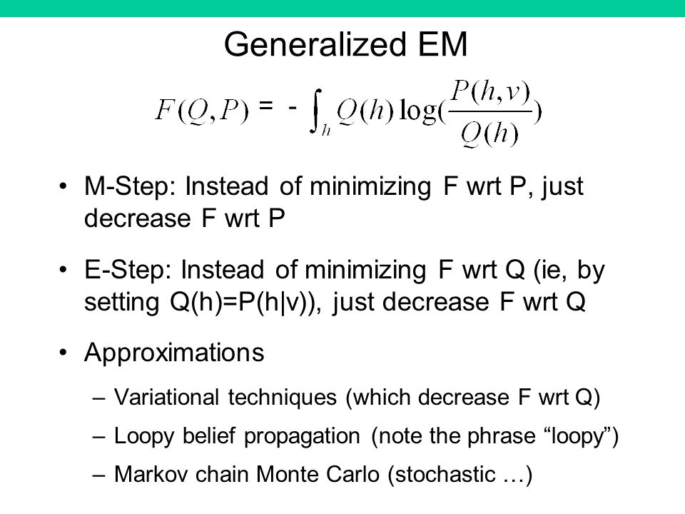 Generalized EM M-Step: Instead of minimizing F wrt P, just decrease F wrt P E-Step: Instead of minimizing F wrt Q (ie, by setting Q(h)=P(h|v)), just decrease F wrt Q Approximations –Variational techniques (which decrease F wrt Q) –Loopy belief propagation (note the phrase loopy) –Markov chain Monte Carlo (stochastic …) = -