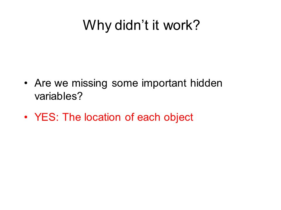 Why didnt it work Are we missing some important hidden variables YES: The location of each object