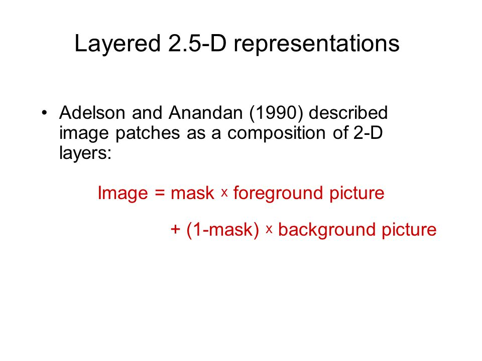 Layered 2.5-D representations Adelson and Anandan (1990) described image patches as a composition of 2-D layers: Image = mask x foreground picture + (1-mask) x background picture