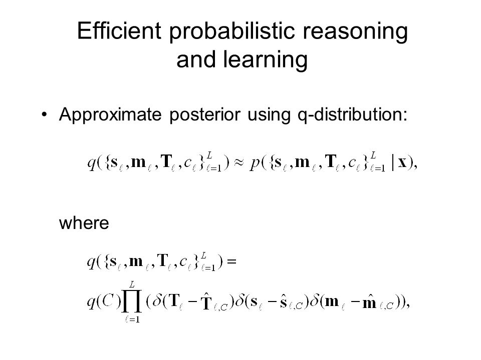 Efficient probabilistic reasoning and learning Approximate posterior using q-distribution: where