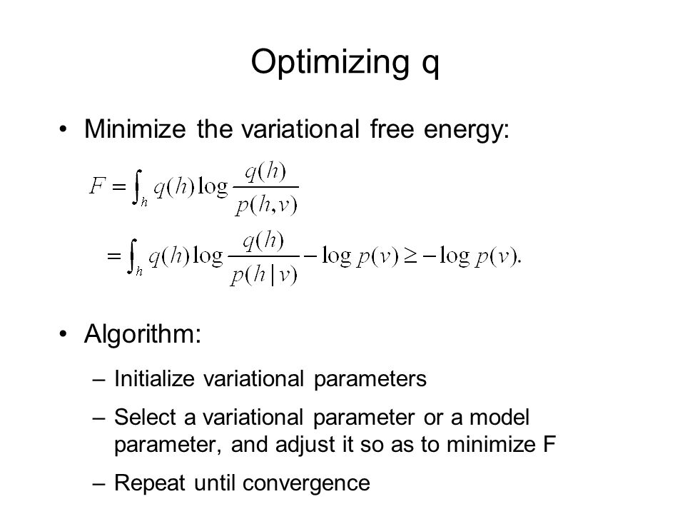 Optimizing q Minimize the variational free energy: Algorithm: –Initialize variational parameters –Select a variational parameter or a model parameter, and adjust it so as to minimize F –Repeat until convergence