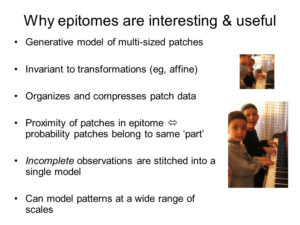 Why epitomes are interesting & useful Generative model of multi-sized patches Invariant to transformations (eg, affine) Organizes and compresses patch data Proximity of patches in epitome probability patches belong to same part Incomplete observations are stitched into a single model Can model patterns at a wide range of scales Searching an epitome is much faster than searching an equivalent library of patches