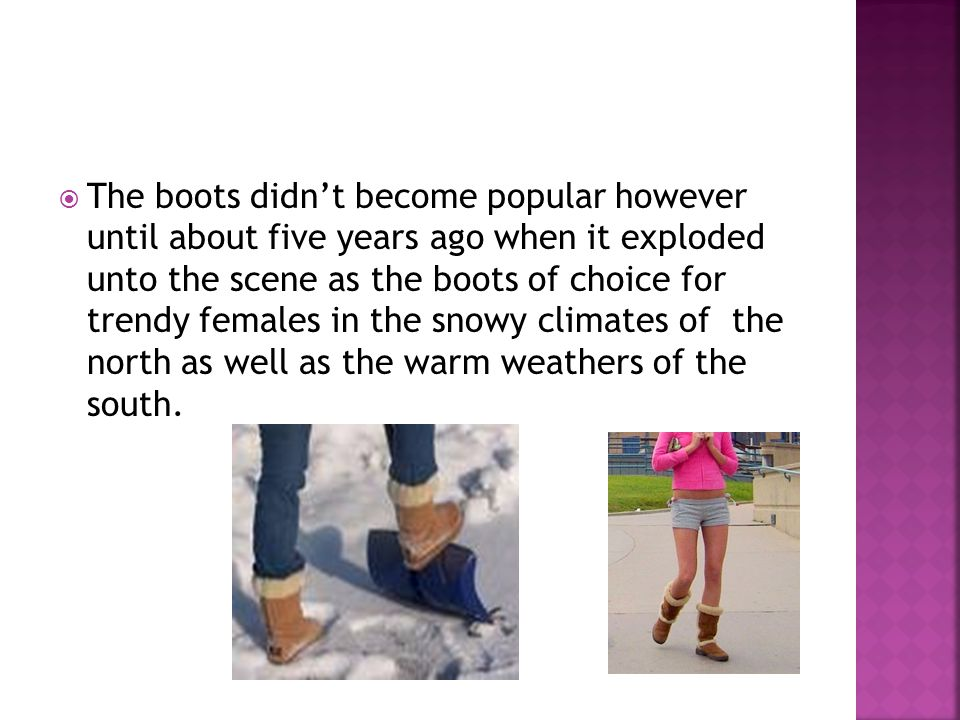 The boots didnt become popular however until about five years ago when it exploded unto the scene as the boots of choice for trendy females in the snowy climates of the north as well as the warm weathers of the south.