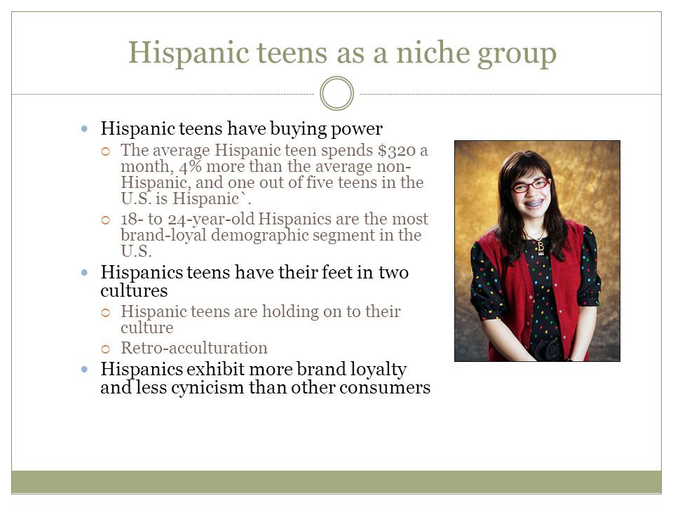 Hispanic teens as a niche group Hispanic teens have buying power The average Hispanic teen spends $320 a month, 4% more than the average non- Hispanic, and one out of five teens in the U.S.