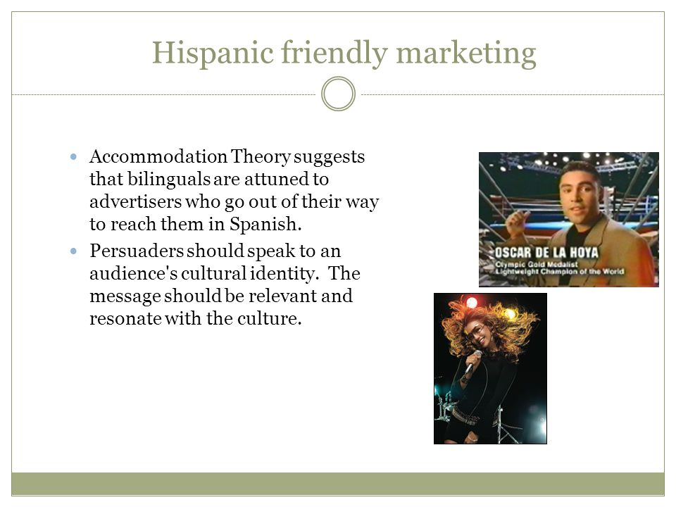 Hispanic friendly marketing Accommodation Theory suggests that bilinguals are attuned to advertisers who go out of their way to reach them in Spanish.