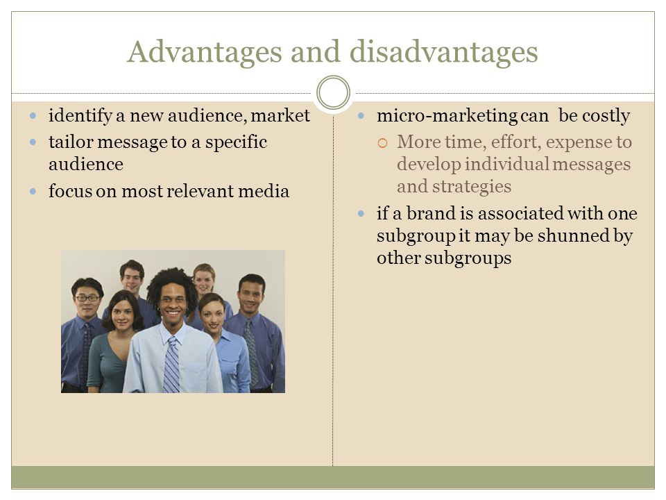 Advantages and disadvantages identify a new audience, market tailor message to a specific audience focus on most relevant media micro-marketing can be costly More time, effort, expense to develop individual messages and strategies if a brand is associated with one subgroup it may be shunned by other subgroups