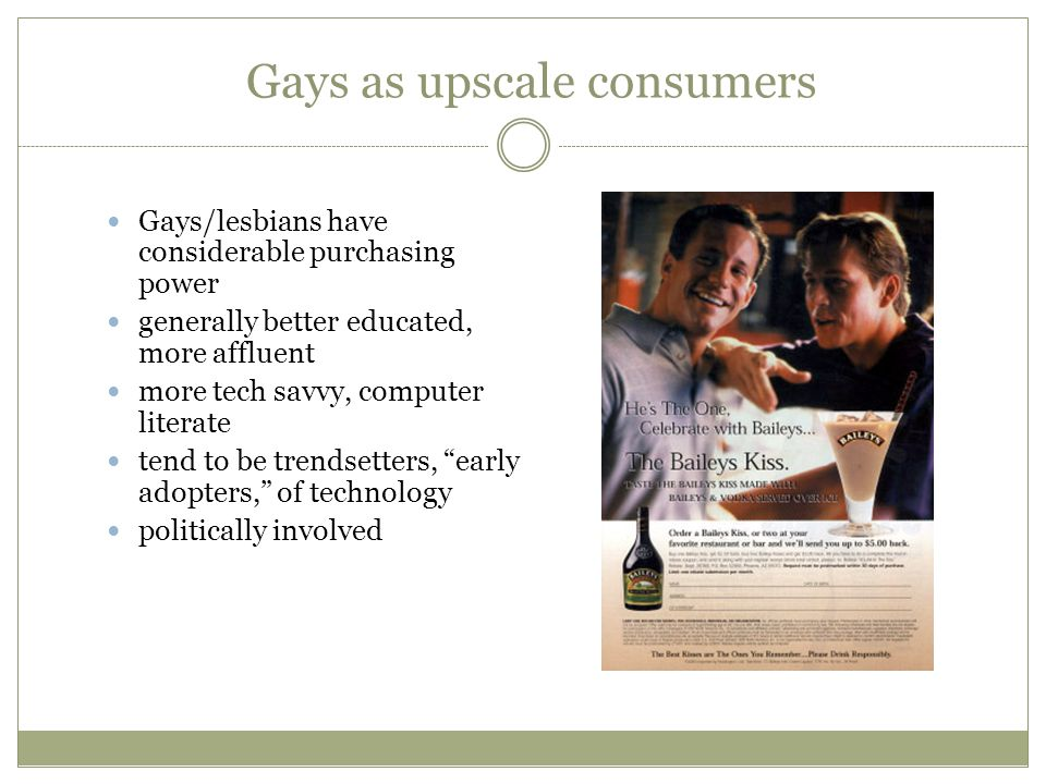 Gays as upscale consumers Gays/lesbians have considerable purchasing power generally better educated, more affluent more tech savvy, computer literate tend to be trendsetters, early adopters, of technology politically involved
