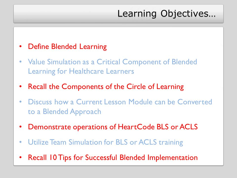 Define Blended Learning Value Simulation as a Critical Component of Blended Learning for Healthcare Learners Recall the Components of the Circle of Learning Discuss how a Current Lesson Module can be Converted to a Blended Approach Demonstrate operations of HeartCode BLS or ACLS Utilize Team Simulation for BLS or ACLS training Recall 10 Tips for Successful Blended Implementation