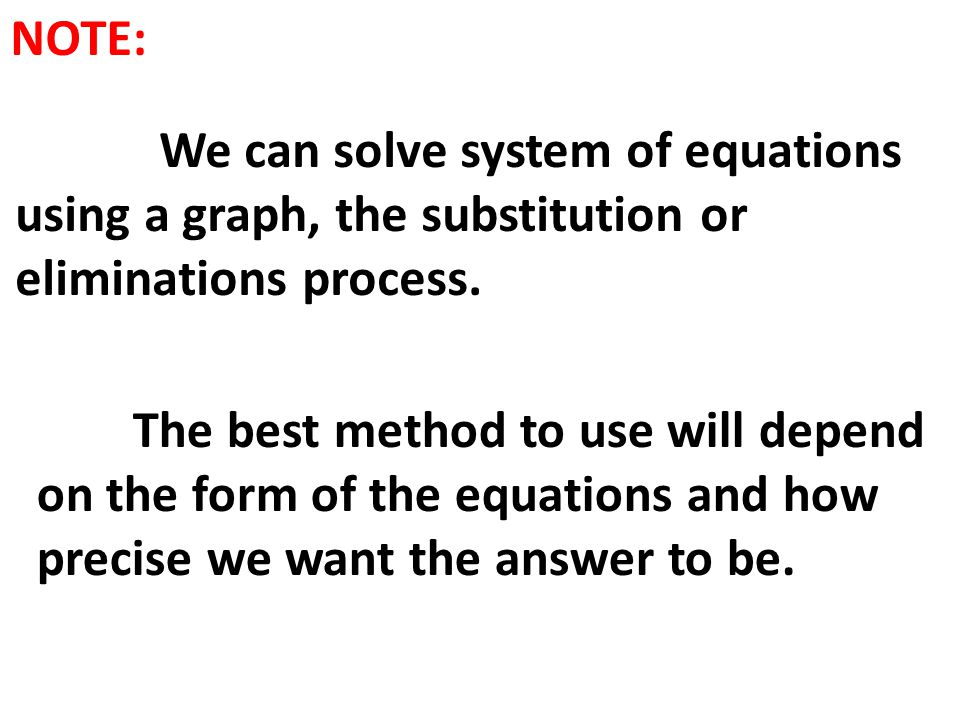 NOTE: We can solve system of equations using a graph, the substitution or eliminations process. The best method to use will depend on the form of the