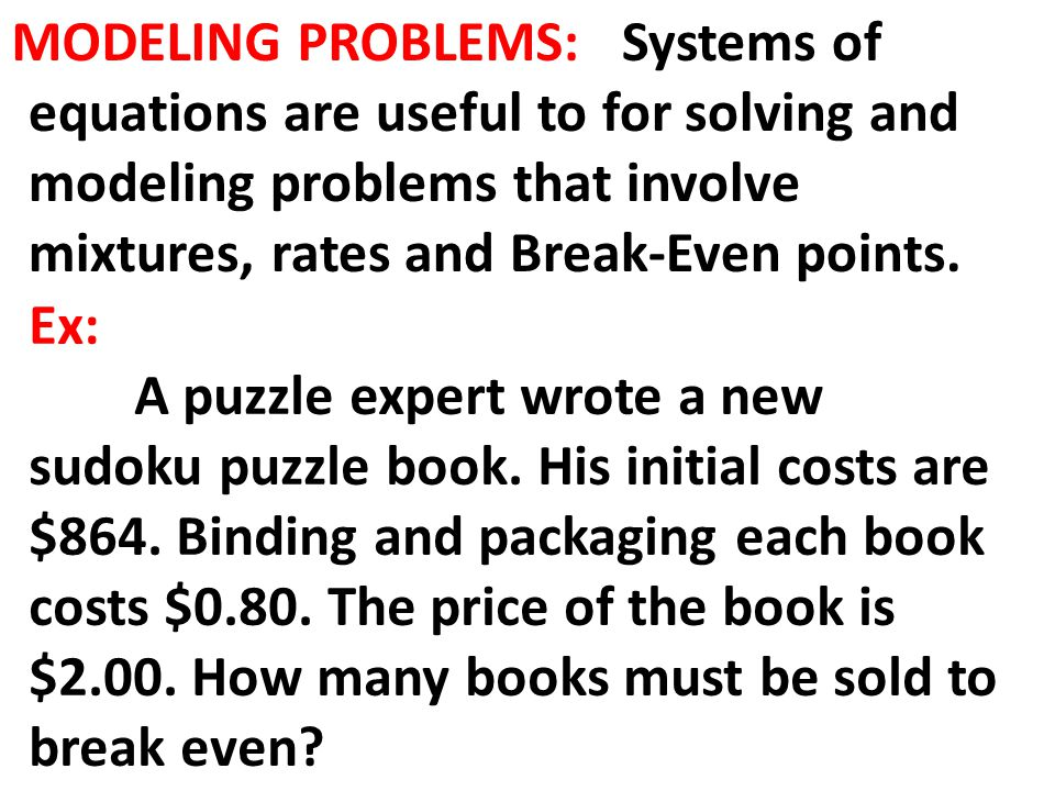 MODELING PROBLEMS: Systems of equations are useful to for solving and modeling problems that involve mixtures, rates and Break-Even points.