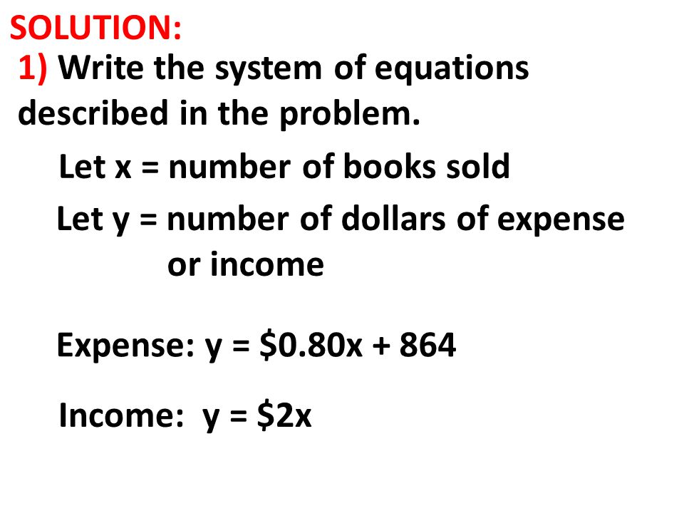 SOLUTION: 1) Write the system of equations described in the problem. Income: y = $2x Let x = number of books sold Let y = number of dollars of expense