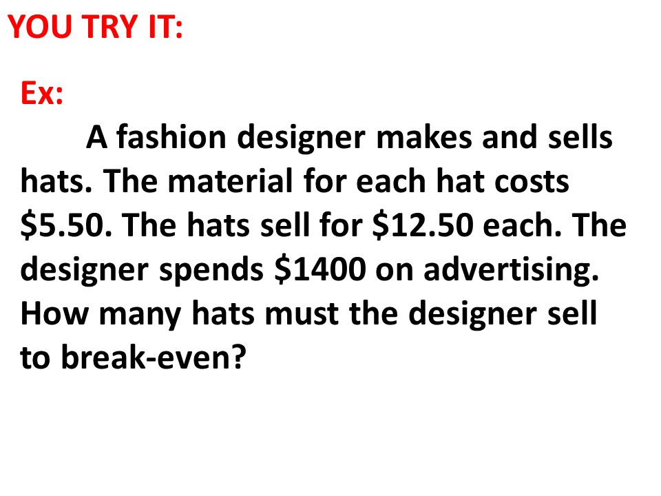 YOU TRY IT: Ex: A fashion designer makes and sells hats. The material for each hat costs $5.50. The hats sell for $12.50 each. The designer spends $14