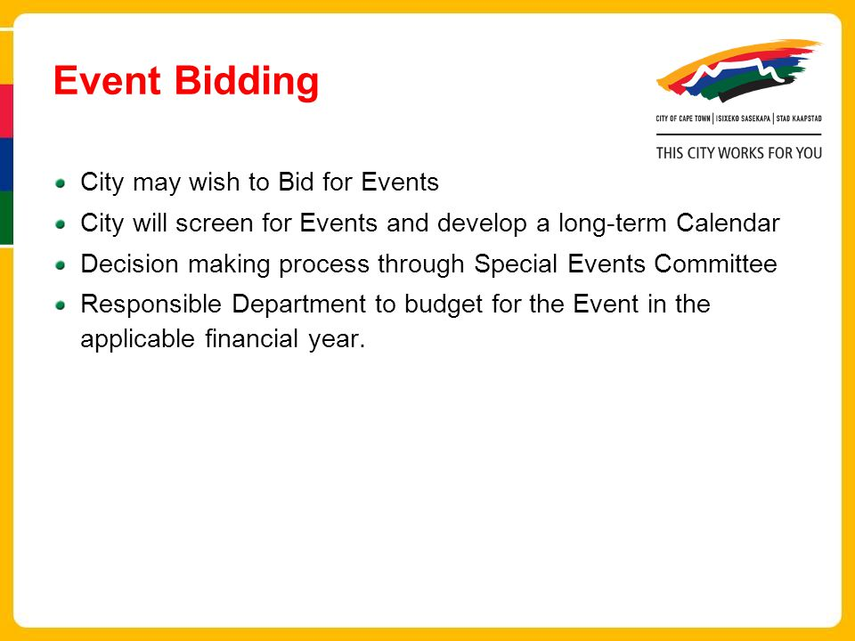 Event Bidding City may wish to Bid for Events City will screen for Events and develop a long-term Calendar Decision making process through Special Events Committee Responsible Department to budget for the Event in the applicable financial year.