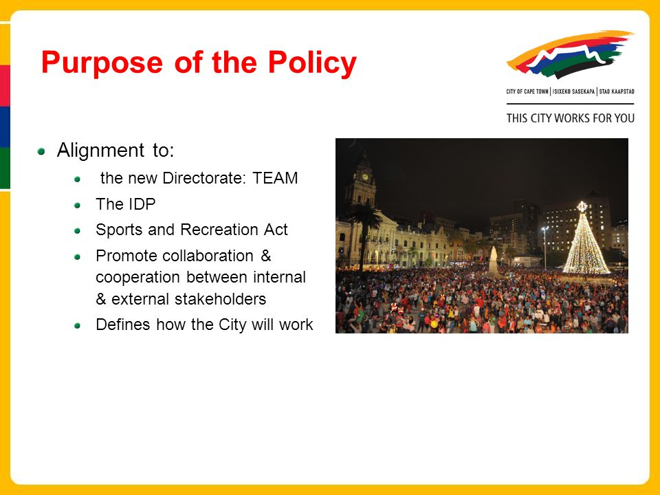 Purpose of the Policy Alignment to: the new Directorate: TEAM The IDP Sports and Recreation Act Promote collaboration & cooperation between internal & external stakeholders Defines how the City will work