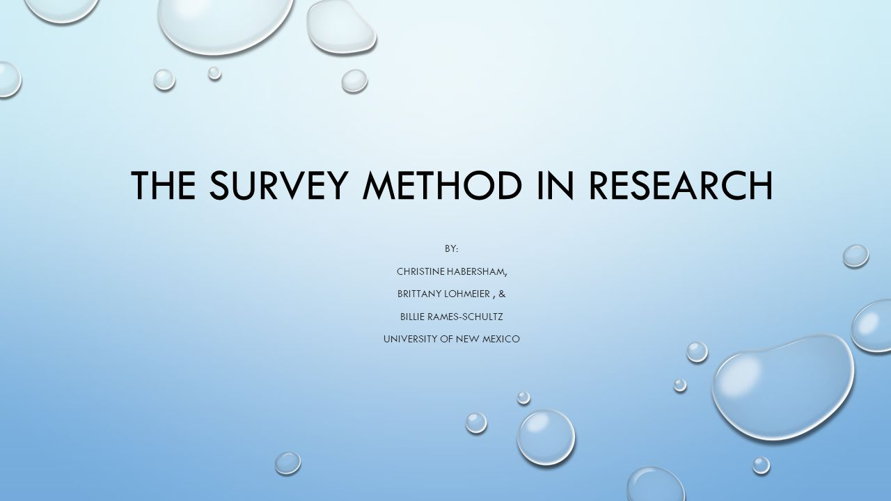 THE SURVEY METHOD IN RESEARCH BY: CHRISTINE HABERSHAM, BRITTANY LOHMEIER, & BILLIE RAMES-SCHULTZ UNIVERSITY OF NEW MEXICO