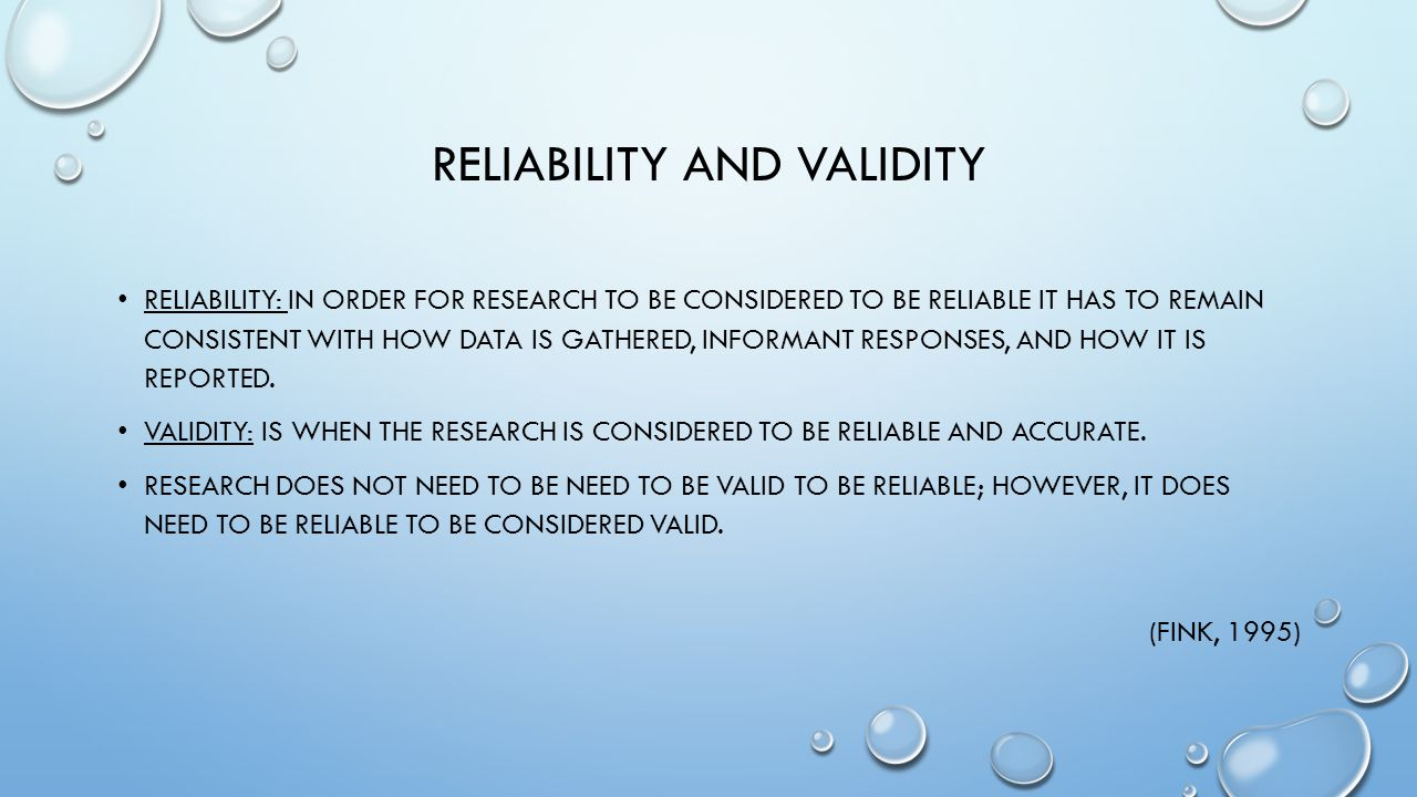 RELIABILITY AND VALIDITY RELIABILITY: IN ORDER FOR RESEARCH TO BE CONSIDERED TO BE RELIABLE IT HAS TO REMAIN CONSISTENT WITH HOW DATA IS GATHERED, INFORMANT RESPONSES, AND HOW IT IS REPORTED.