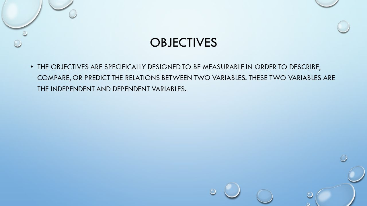 OBJECTIVES THE OBJECTIVES ARE SPECIFICALLY DESIGNED TO BE MEASURABLE IN ORDER TO DESCRIBE, COMPARE, OR PREDICT THE RELATIONS BETWEEN TWO VARIABLES.