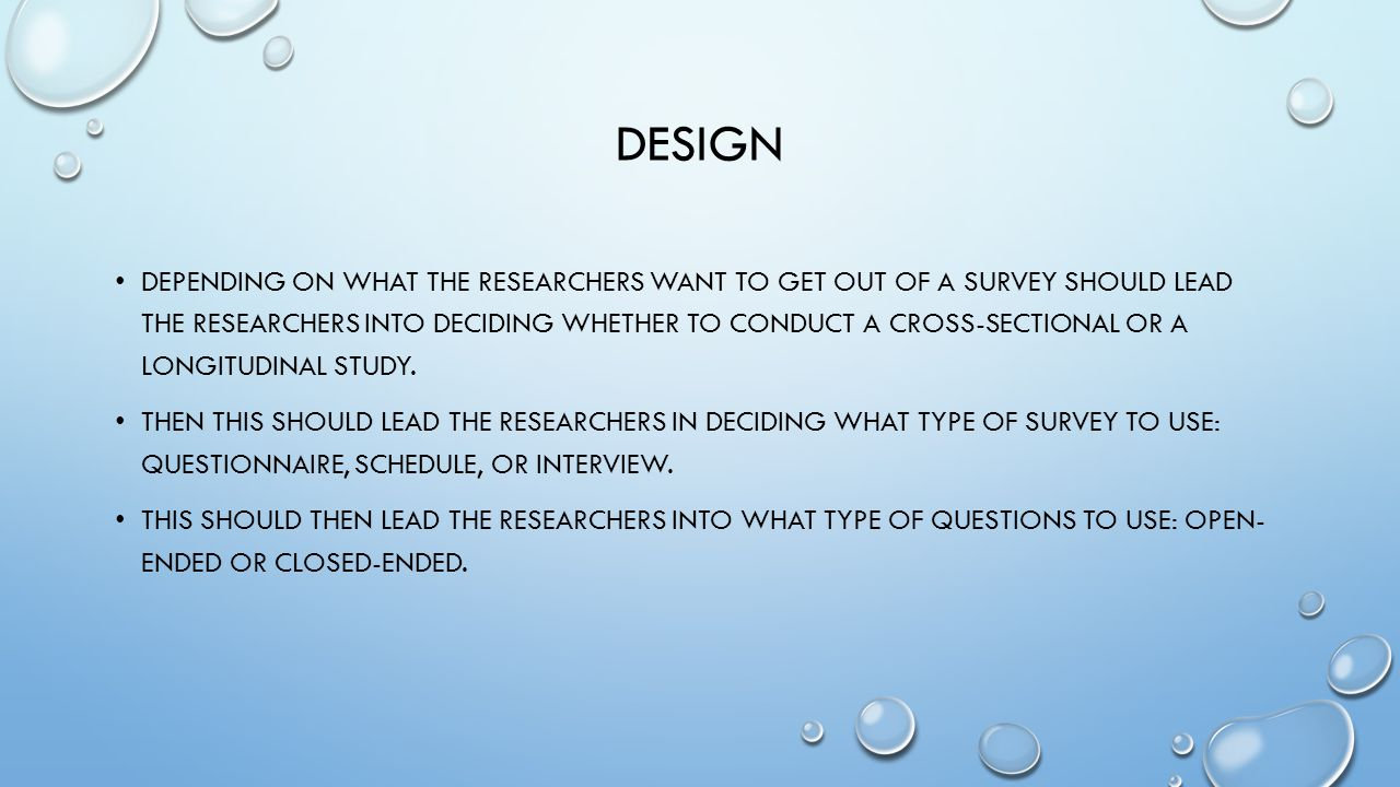 DESIGN DEPENDING ON WHAT THE RESEARCHERS WANT TO GET OUT OF A SURVEY SHOULD LEAD THE RESEARCHERS INTO DECIDING WHETHER TO CONDUCT A CROSS-SECTIONAL OR A LONGITUDINAL STUDY.