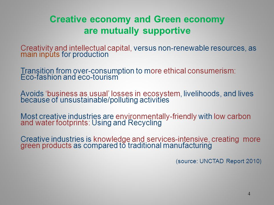 4 Creative economy and Green economy are mutually supportive Creativity and intellectual capital, versus non-renewable resources, as main inputs for production Transition from over-consumption to more ethical consumerism: Eco-fashion and eco-tourism Avoids business as usual losses in ecosystem, livelihoods, and lives because of unsustainable/polluting activities Most creative industries are environmentally-friendly with low carbon and water footprints: Using and Recycling Creative industries is knowledge and services-intensive, creating more green products as compared to traditional manufacturing (source: UNCTAD Report 2010 )
