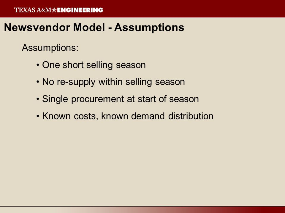 Newsvendor Model - Assumptions Assumptions: One short selling season No re-supply within selling season Single procurement at start of season Known costs, known demand distribution