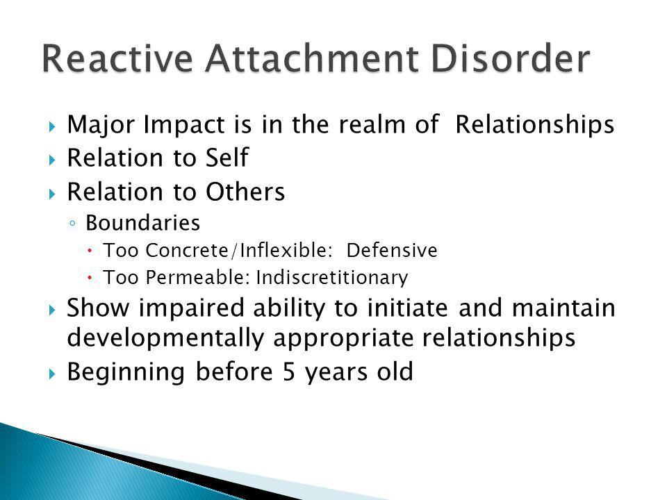 Major Impact is in the realm of Relationships Relation to Self Relation to Others Boundaries Too Concrete/Inflexible: Defensive Too Permeable: Indiscretitionary Show impaired ability to initiate and maintain developmentally appropriate relationships Beginning before 5 years old