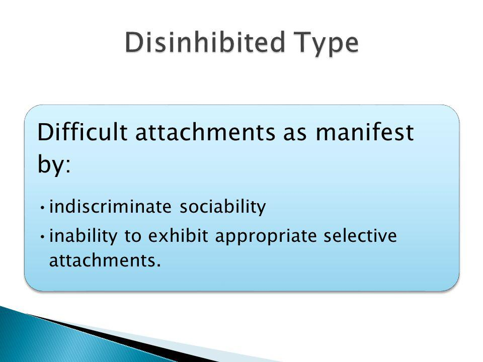Difficult attachments as manifest by: indiscriminate sociability inability to exhibit appropriate selective attachments.